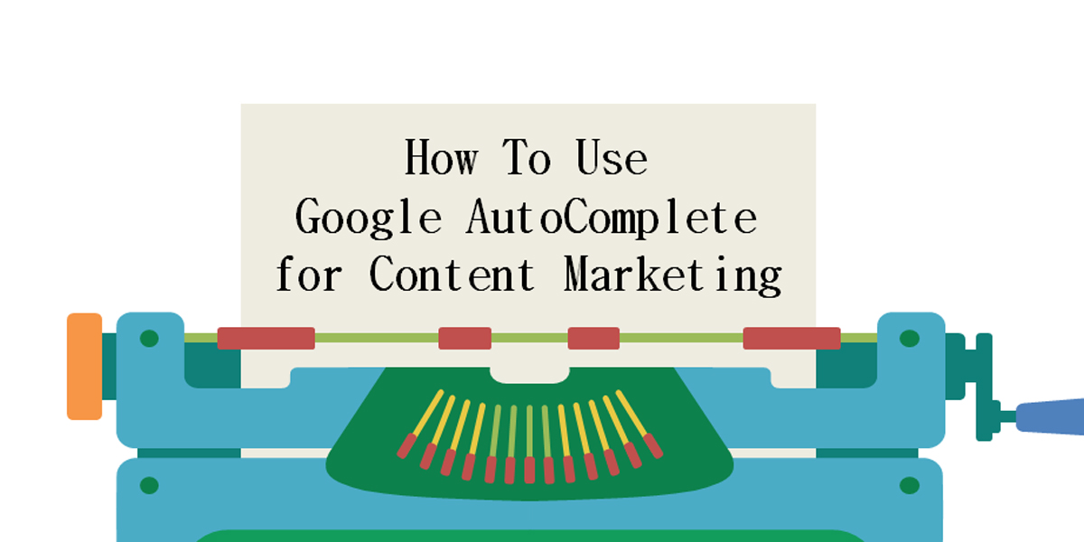 How To Use Google AutoComplete for Content Marketing